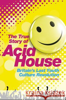 Acid House: The True Story Luke Bainbridge 9781780387345
