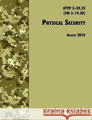 Physical Security : The Official U.S. Army Field Manual ATTP 3-39.32 (FM 3-19.30), August 2010 Revision U. S. Department of the Army             Training and Doctrine Command 9781780391489