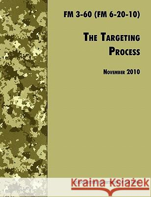 The Targeting Process : The Official U.S. Army FM 3-60 (FM 6-20-10), 26th November 2010 Revision U. S. Department of the Army             Army Fires Center of Excellence 9781780391793