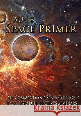 AU-18 Space Primer : Prepared by Air Command and Staff College Space Research Electives Seminar Air Command and Staff College            Air University Press 9781780392172