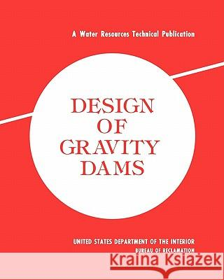 Design of Gravity Dams: Design Manual for Concrete Gravity Dams (a Water Resources Technical Publication) Bureau of Reclamation                    U. S. Department of the Interior 9781780393629