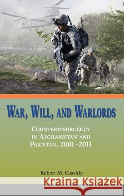 War, Will, and Warlords: Counterinsurgency in Afghanistan and Pakistan, 2001-2011 Robert M. Cassidy Marine Corps University Press 9781780397818