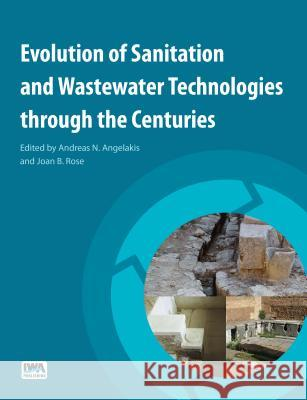 Evolution of Sanitation and Wastewater Technologies Through the Centuries Andreas N. Angelakis Peter A. Wilderer Joan Bray Rose 9781780404844