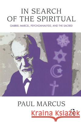 In Search of the Spiritual : Gabriel Marcel, Psychoanalysis and the Sacred Paul Marcus 9781780490540