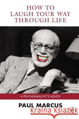 How to Laugh Your Way Through Life: A Psychoanalyst's Advice Paul Marcus 9781780490953