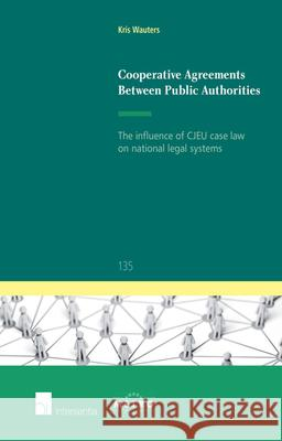 Cooperative Agreements Between Public Authorities: The Influence of Cjeu Case Law on National Legal Systems Kris Wauters   9781780683126
