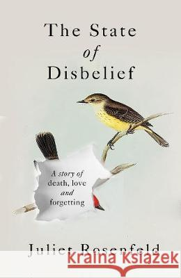 The State of Disbelief: A story of death, love and forgetting Juliet Rosenfeld   9781780723792