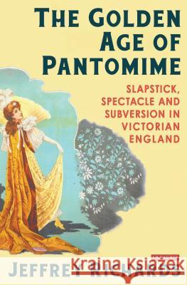 The Golden Age of Pantomime: Slapstick, Spectacle and Subversion in Victorian England Jeffrey Richards 9781780762937
