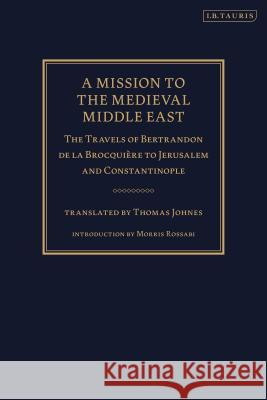 A Mission to the Medieval Middle East : The Travels of Bertrandon de la Brocquiere to Jerusalem and Constantinople Robert Irwin 9781780764320 0