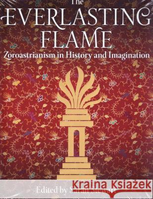 The Everlasting Flame : Zoroastrianism in History and Imagination Sarah Stewart 9781780768090