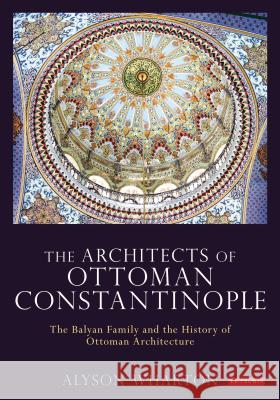 The Architects of Ottoman Constantinople : The Balyan Family and the History of Ottoman Architecture Alyson Wharton 9781780768526