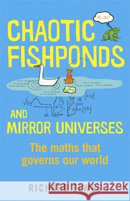 Chaotic Fishponds and Mirror Universes: The Strange Maths Behind the Modern World Richard Elwes 9781780871608