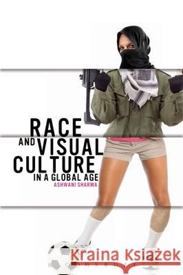 Race and Visual Culture in Global Times Ashwani Sharma 9781780931555