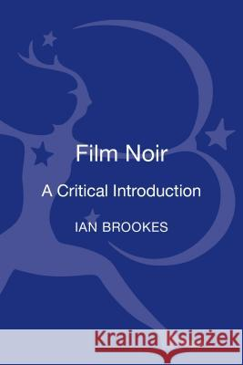 Film Noir: A Critical Introduction Ian Brookes 9781780933269 Bloomsbury Academic