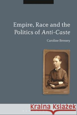 Empire, Race and the Politics of Anti-Caste Caroline Bressey 9781780936635