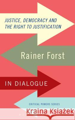 Justice, Democracy and the Right to Justification: Rainer Forst in Dialogue Rainer Forst 9781780939995