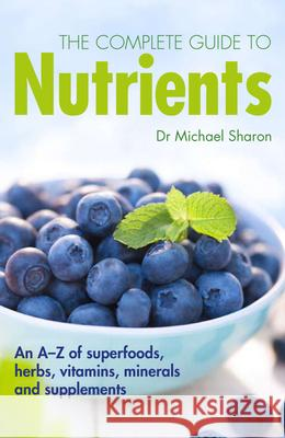 The Complete Guide to Nutrients: An A-Z of Superfoods, Herbs, Vitamins, Minerals and Supplements Michael Sharon 9781780974668