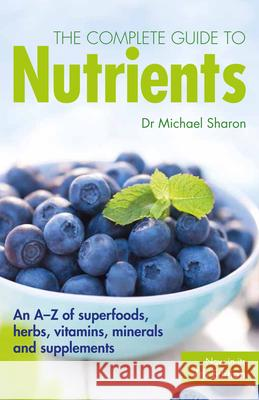 The Complete Guide to Nutrients: An A-Z of Superfoods, Herbs, Vitamins, Minerals and Supplements Michael Sharon 9781780979045