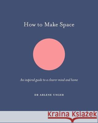 How to Make Space: An Inspired Guide to a Clearer Mind and Home Arlene Unger Jo Parry 9781781317921