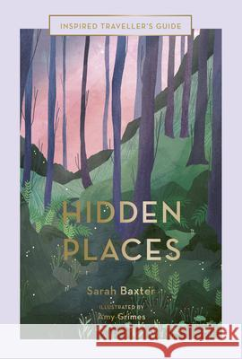 Hidden Places : An Inspired Traveller's Guide Sarah Baxter                             Amy Grimes 9781781319208 White Lion Publishing