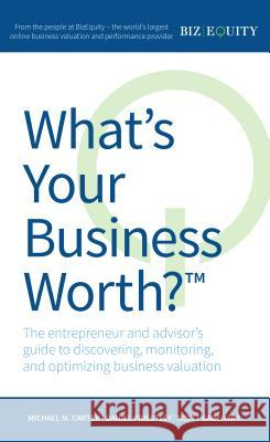 What's Your Business Worth? the Entrepreneur and Advisor's Guide to Discovering, Monitoring, and Optimizing Business Valuation Michael M. Carter Daniel Priestley Scott Gabehart 9781781331835