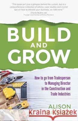 Build and Grow: How to Go from Tradesperson to Managing Director in the Construction and Trade Industries Alison Warner Charlie Mullin 9781781332788