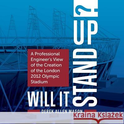 Will It Stand Up?: A Professional Engineer's View of the Creation of the London 2012 Olympic Stadium Derek Mason 9781781332801