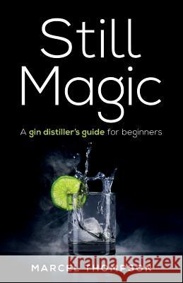 Still Magic: A gin distiller's guide for beginners Marcel Thompson   9781781333655