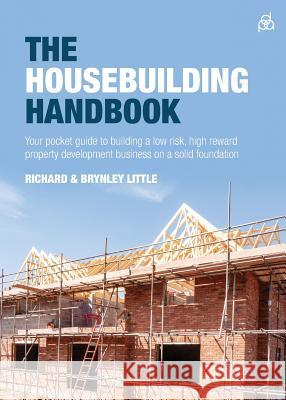 The Housebuilding Handbook: Your pocket guide to building a low risk, high reward property development business on a solid foundation Richard Little Brynley Little  9781781333679