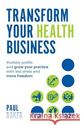 Transform your Health Business: Multiply profits and grow your practice with less stress and more freedom Paul Baker   9781781333853