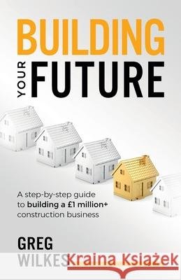 Building Your Future: A step by step guide to building a GBP1million+ construction business Greg Wilkes   9781781333877