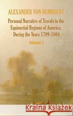 Personal Narrative of Travels to the Equinoctial Regions of America, During the Year 1799-1804 - Volume 1 Alexander Vo Aime Bonpland Thomasina Ross 9781781393307