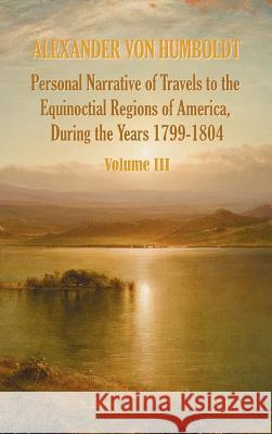 Personal Narrative of Travels to the Equinoctial Regions of America, During the Year 1799-1804 - Volume 3 Alexander Vo Aime Bonpland Thomasina Ross 9781781393321