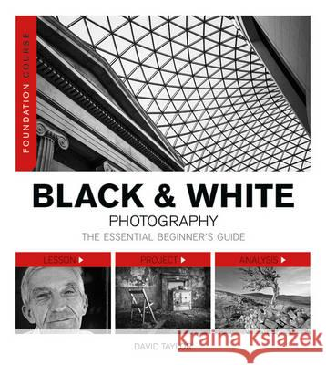 Foundation Course: Black & White Photography: The Essential Beginner's Guide David Taylor 9781781450901