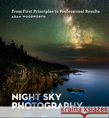 Night Sky Photography: From First Principles to Professional Results Adam Woodworth 9781781577509