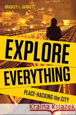 Explore Everything: Place-Hacking the City Bradley L Garrett 9781781681299