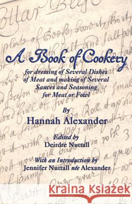 A Book of Cookery for Dressing of Several Dishes of Meat and Making of Several Sauces and Seasoning for Meat or Fowl Hannah Alexander Deirdre Nuttall Jennifer Nuttall 9781782010746