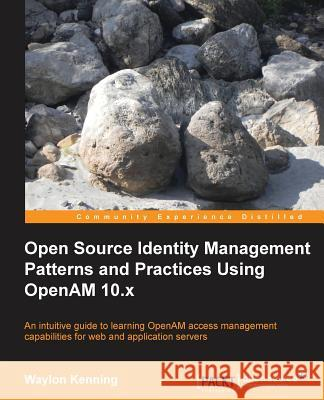 Open Source Identity Management Patterns and Practices Using OpenAM 10.x Waylon Kenning 9781782166825