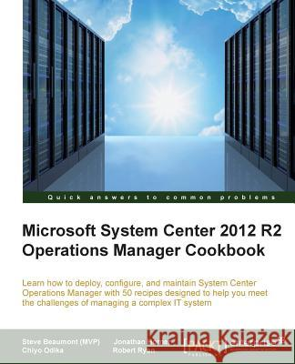 System Center 2012 R2 Operations Manager Deployment and Administration Cookbook Steve Beaumont Robert Ryan Chiyo Odika 9781782176244