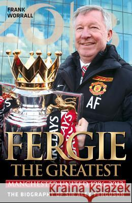 Fergie the Greatest: Manchester United 1986-2013: The Biography of Sir Alex Ferguson Frank Worrall 9781782197300
