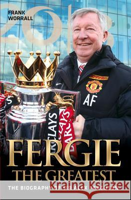 Fergie the Greatest: The Biography of Alex Ferguson Frank Worrall 9781782199083