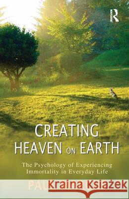 Creating Heaven on Earth: The Psychology of Experiencing Immortality in Everyday Life Paul Marcus 9781782201786
