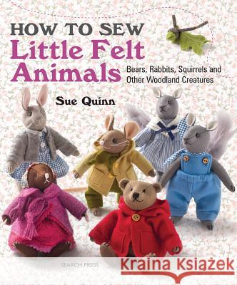 How to Sew Little Felt Animals: Bears, Rabbits, Squirrels and Other Woodland Creatures Sue Quinn 9781782210702