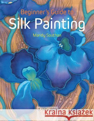 Beginner's Guide to Silk Painting Mandy Southan 9781782212102