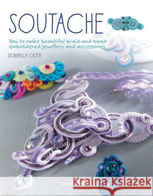 Soutache: How to Make Beautiful Braid-And-Bead Embroidered Jewellery and Accessories Donatella Ciotti 9781782214809