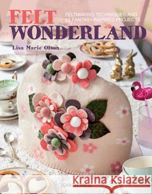 Felt Wonderland: Feltmaking Techniques and 12 Fantasy-Inspired Projects Olson, Lisa Marie 9781782215110