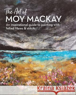 The Art of Moy MacKay: An Inspirational Guide to Painting with Felted Fibres & Stitch Moy MacKay 9781782215516