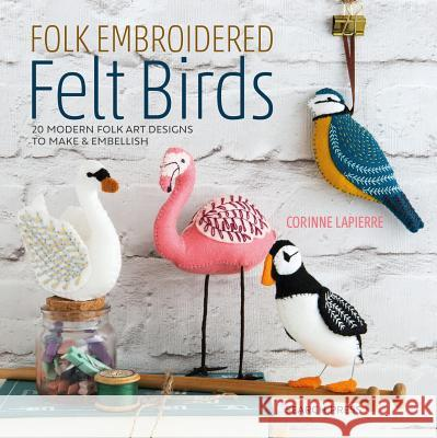 Folk Embroidered Felt Birds: 20 Modern Folk Art Designs to Make & Embellish Corinne Lapierre 9781782216988