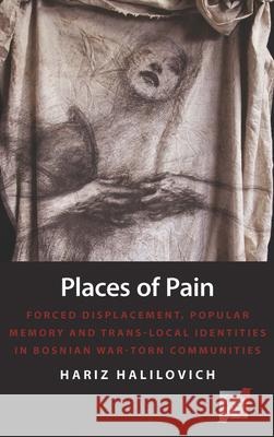 Places of Pain: Forced Displacement, Popular Memory and Trans-Local Identities in Bosnian War-Torn Communities  9781782387626