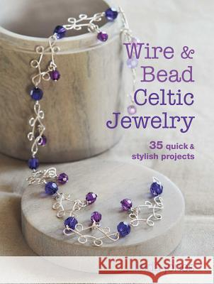 Wire & Bead Celtic Jewelry: 35 Quick & Stylish Projects Linda Jones 9781782490920